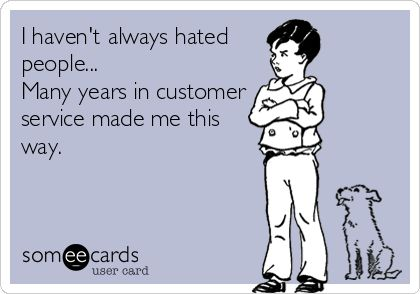 I havent always hated people... Many years in customer service made me this way. more funny pics on facebook: https://www.facebook.com/yourfunnypics101