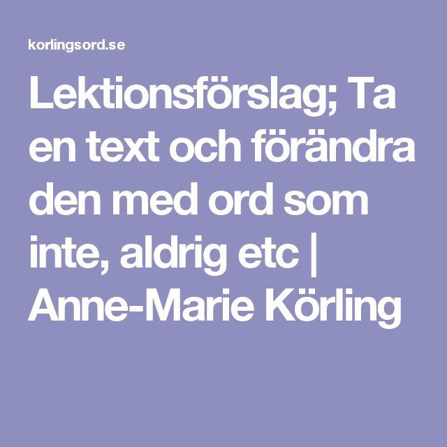 Lektionsförslag; Ta en text och förändra den med ord som inte, aldrig etc  |   Anne-Marie Körling