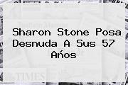 http://tecnoautos.com/wp-content/uploads/imagenes/tendencias/thumbs/sharon-stone-posa-desnuda-a-sus-57-anos.jpg Sharon Stone. Sharon Stone posa desnuda a sus 57 años, Enlaces, Imágenes, Videos y Tweets - http://tecnoautos.com/actualidad/sharon-stone-sharon-stone-posa-desnuda-a-sus-57-anos/
