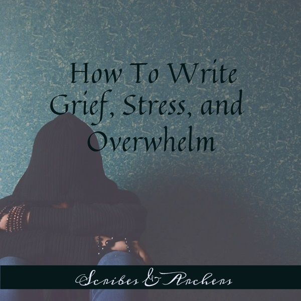 How to Write Grief, Stress, and Overwhelm – Scribes & Archers