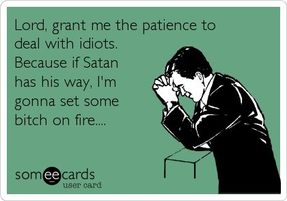 Lord, grant me the patience to deal with idiots. Because if Satan has his way, I'm gonna set some bitch on fire....