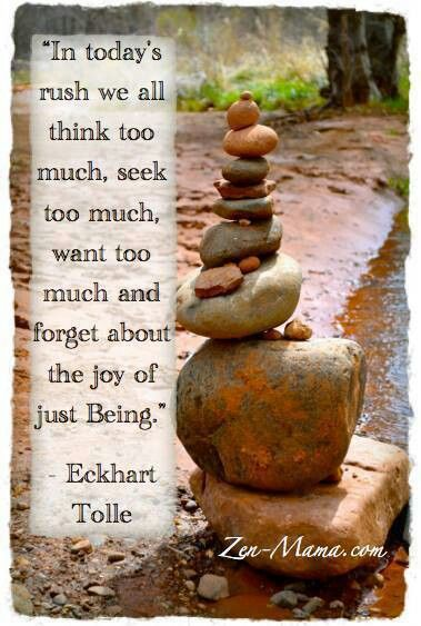 In today's rush we all think too much, seek too much, want too much & forget about the joy of just Being. -Eckhart Tolle