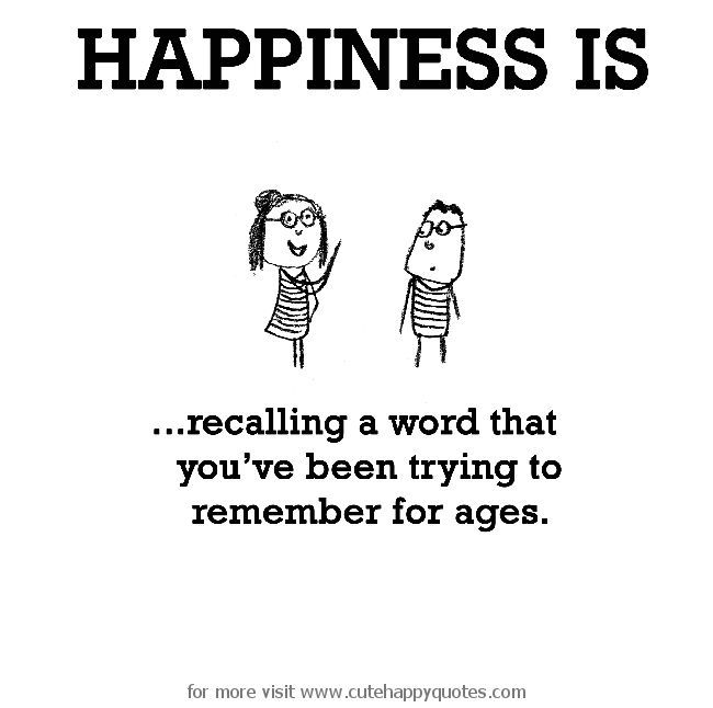 Happiness is, recalling a word that you've been trying to remember for ages. - Cute Happy Quotes