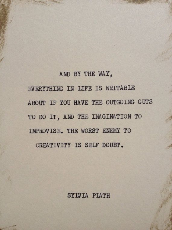 """And by the way, everything in life is writable about if you have the outgoing guts to do it..."" -Sylvia Plath"