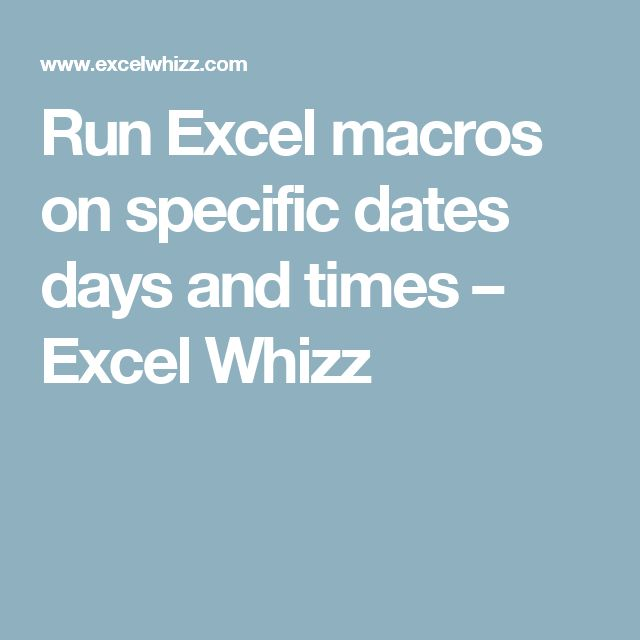 Run Excel macros on specific dates days and times – Excel Whizz