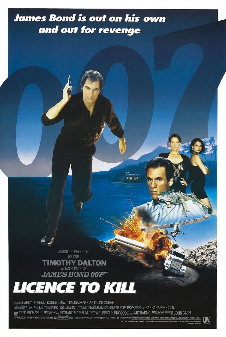 007 #17 1989 Licence to Kill poster • Bond: Timothy Dalton (Wales) (his 2nd & last thank goodness; the 4th to act as JB)  • BondGirls: Carey Lowell (US) Pam Bouvier & Talisa Soto (PR) as Lupe Lamora • Evil: Robert Davi as Franz Sanchez • theme song by same title sung by Gladys Knight