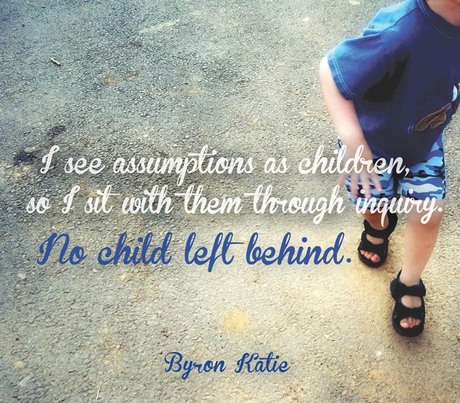 I see assumptions as children, so I sit with them through inquiry. No child left behind.  —Byron Katie