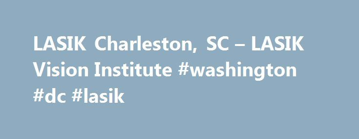 LASIK Charleston, SC – LASIK Vision Institute #washington #dc #lasik http://italy.remmont.com/lasik-charleston-sc-lasik-vision-institute-washington-dc-lasik/  # Charleston, South Carolina LASIK Center *Prices based on prescription: up to -1.00 $299, -1.25 to -2.0 $1099, -2.25 and up as well as all hyperopic and/or greater than -0.50 diopter of astigmatism $1799. Individual results will vary. Candidacy determined by an independent doctor located within or adjacent to the LASIK Vision…