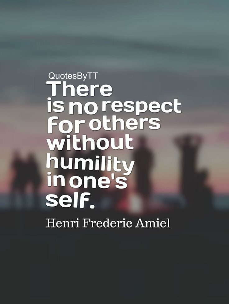 There is no respect for others without humility in one's self.Henri Frederic Amiel~QuotesByTT