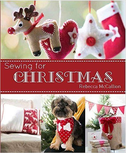 """""""Sewing for Christmas"""", by Rebecca McCallion - 15 projects to make for yourself or to give as gifts. There are sewing projects for a range of different Christmas accessories and decorations, including advent calendars, Christmas stockings, festive bunting, table runners, gift bags and tree decorations."""