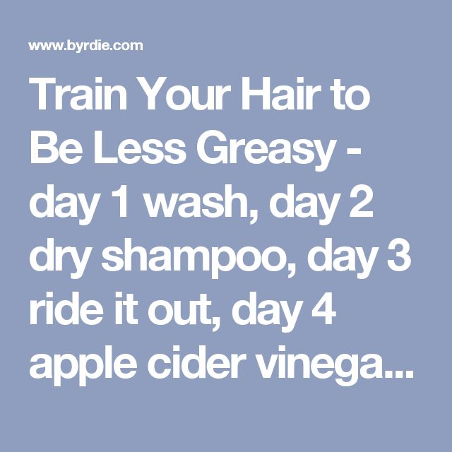 Train Your Hair to Be Less Greasy - day 1 wash, day 2 dry shampoo, day 3 ride it out, day 4 apple cider vinegar, day 5 wash, repeat
