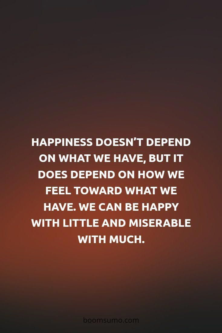 Happiness Doesn T Depend On What We Have But It Does Depend On How We Feel Toward What We Feel Toward What We Have We Can Be Happy With Lit Humanity Quotes