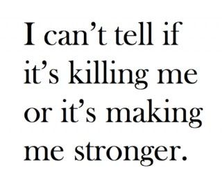 So True.... I can't tell if it's killing me or making me