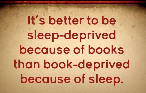 It's better to be sleep-deprived because of books than book-deprived because of sleep.