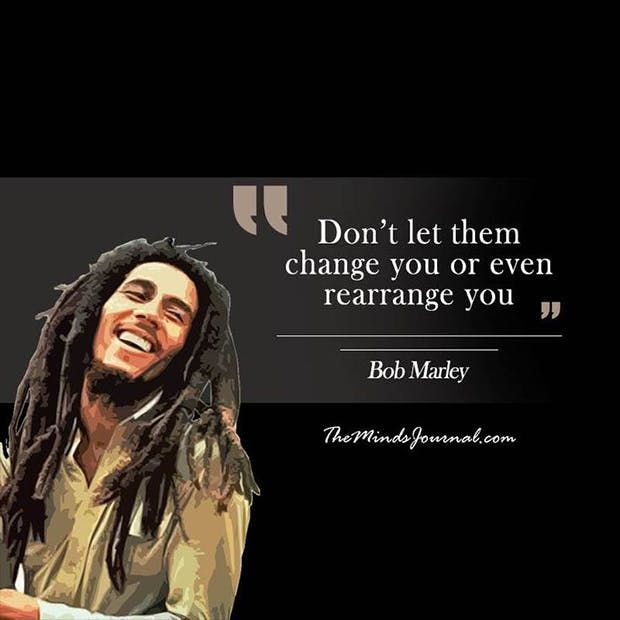 """""""Don't let them change your or even rearrange you."""" — Bob Marley"""