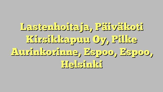 Lastenhoitaja, Päiväkoti Kirsikkapuu Oy, Pilke Aurinkorinne, Espoo, Espoo, Helsinki