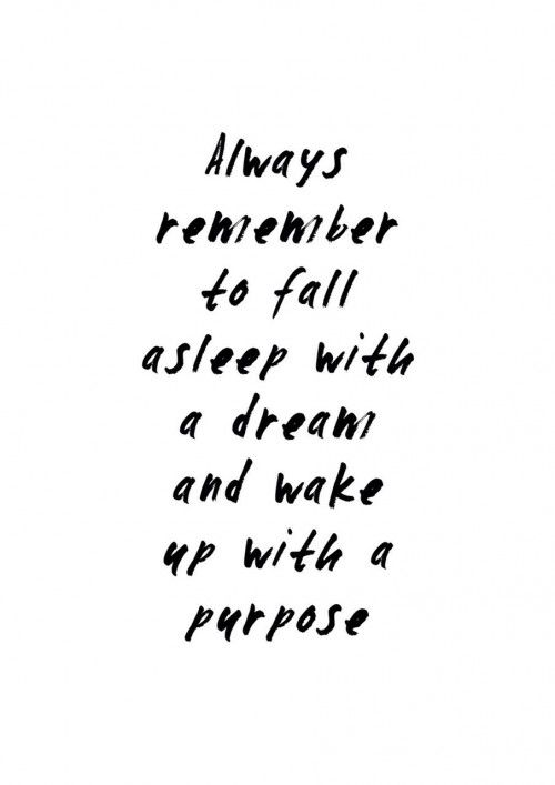 Fall asleep with a dream and wake up with a purpose. quotes. wisdom. advice. life lessons.