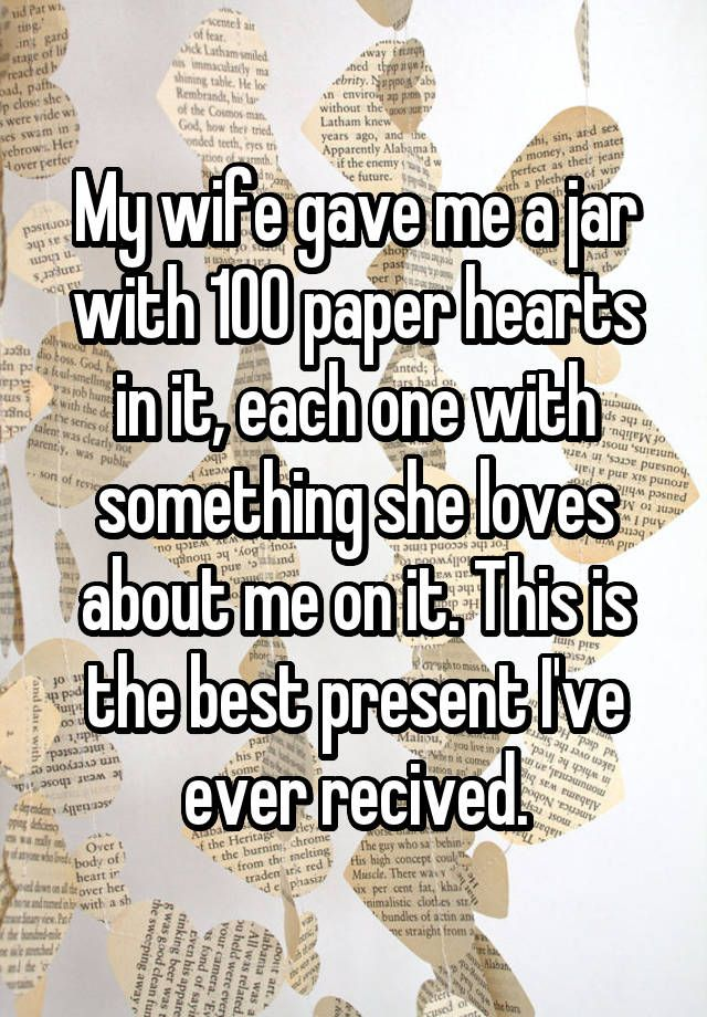 """My wife gave me a jar with 100 paper hearts in it, each one with something she loves about me on it. This is the best present I've ever recived."""