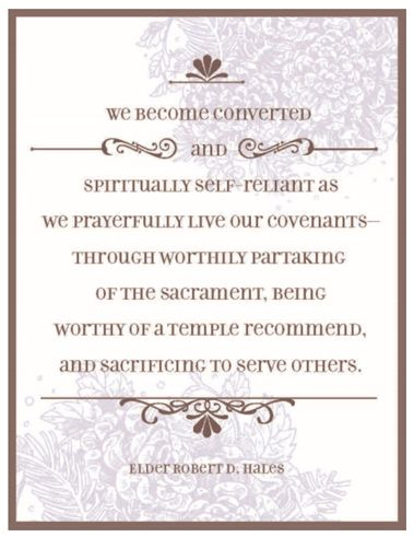 We become converted & spiritually self-reliant as we prayerfully live our covenants through worthily partaking of the sacrament, being worthy of a temple recommend & sacrificing to serve others. - Elder Robert D. Hales