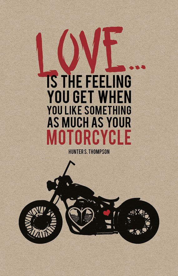 """Love is the feeling you get when you like something as much as your motorcycle."" - Hunter S. Thompson 