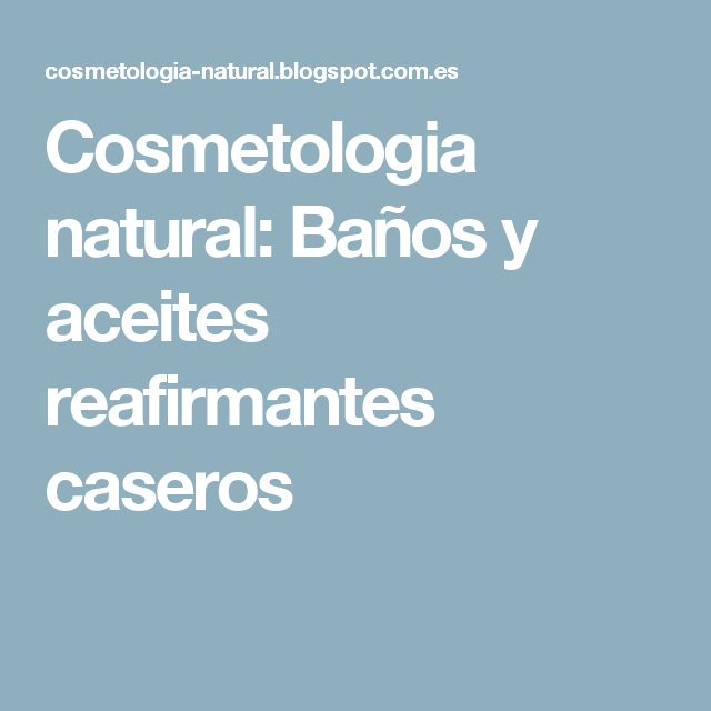 Cosmetologia natural: Baños y aceites reafirmantes caseros