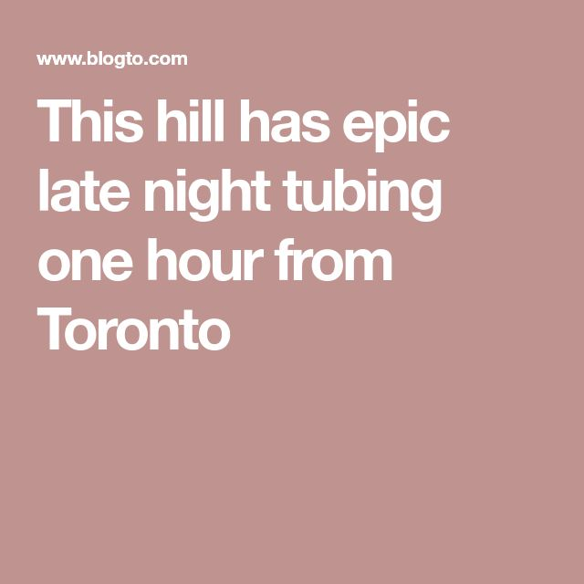 This hill has epic late night tubing one hour from Toronto