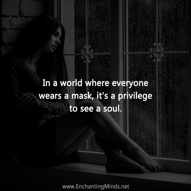 ~ In a world where everyone wears a mask, it's a privilege to see a soul.