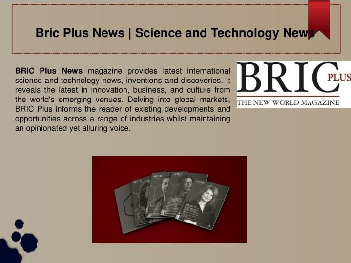 BRIC Plus News magazine provides latest international science and technology news, inventions and discoveries.\n