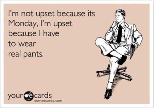 Not anymore :)  Working from home=yoga pants whenever I want!  Win.