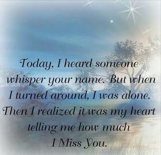 Today, I heard someone whisper your name. But when I turned around, I was alone.   Then I realized it was my heart telling me how much I miss you.
