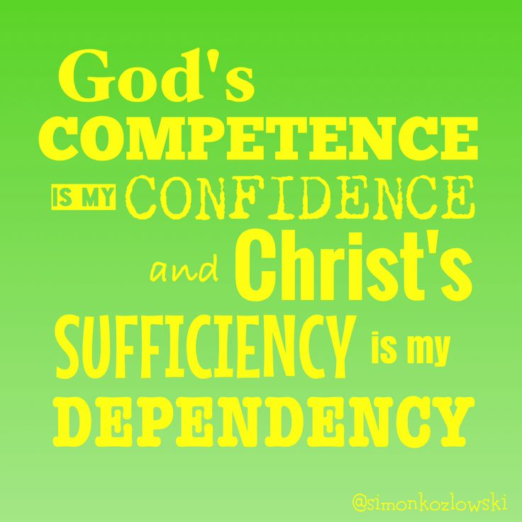 God's competence is my confidence and Christ's sufficiency is my dependency