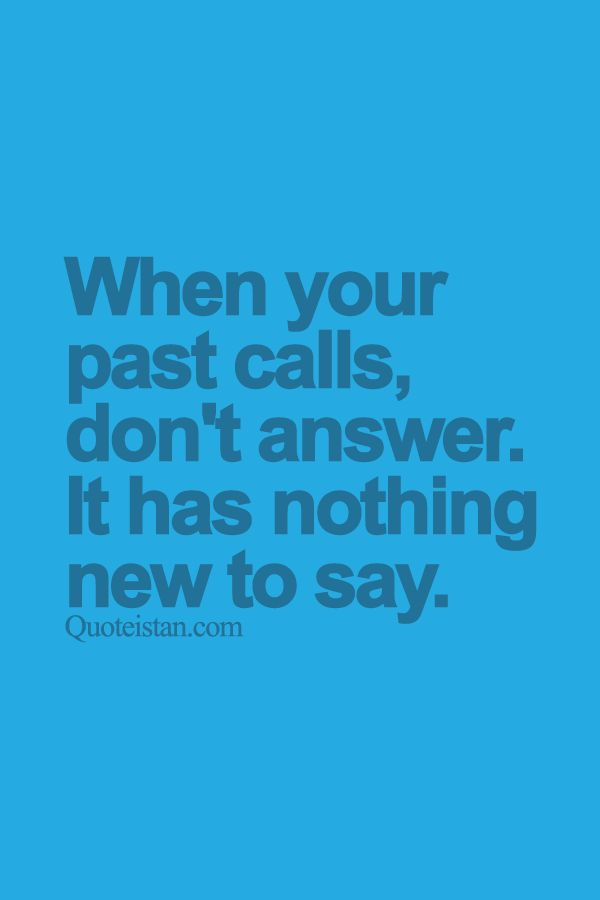 When your past calls don't answer. It has nothing new to say. http://www.quoteistan.com/2015/07/when-your-past-calls-dont-answer-it-has.html