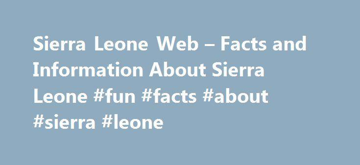 Sierra Leone Web – Facts and Information About Sierra Leone #fun #facts #about #sierra #leone http://oregon.remmont.com/sierra-leone-web-facts-and-information-about-sierra-leone-fun-facts-about-sierra-leone/  # The Sierra Leone Web Sierra Leone has three Provinces – Northern, Southern and Eastern – and the Western Area, which comprises Freetown and the surrounding area. The Provinces are comprised of 12 Districts which in turn are comprised of 149 Chiefdoms. Information on Sierra Leone's…