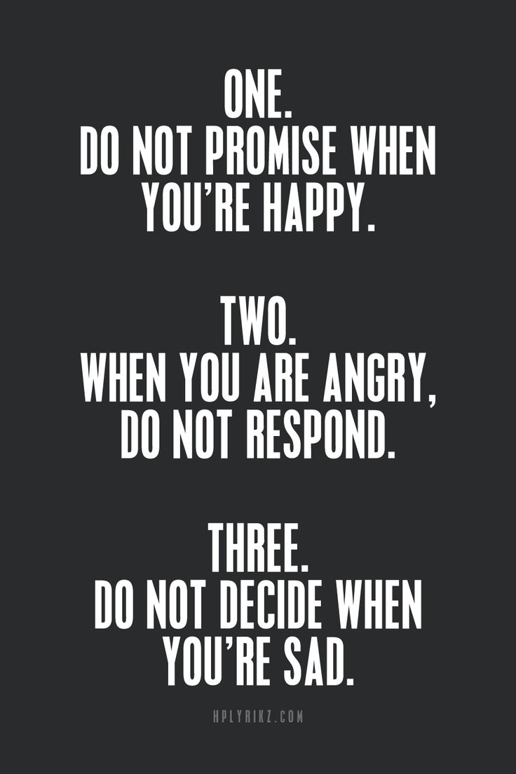 One. Do not promise when you're happy. Two. When you are angry, do not respond. Three. Do not decide when you're sad.
