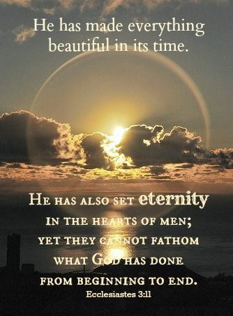 He has made everything beautiful in its time. He has also set eternity in the hearts of men; yet they cannot fathom what God has done from beginning to end. Ecclesiastes 3:11