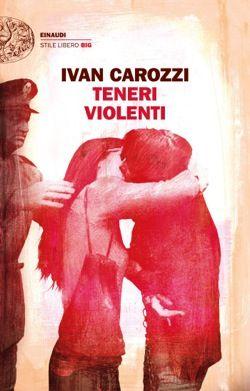 Ivan Carozzi, Teneri violenti, Stile Libero Big - DISPONIBILE ANCHE IN EBOOK