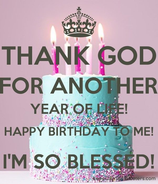 Thank God For Another Year Of Life Happy Birthday To Me I M So