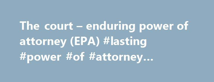 The court – enduring power of attorney (EPA) #lasting #power #of #attorney #guidance http://attorney.remmont.com/the-court-enduring-power-of-attorney-epa-lasting-power-of-attorney-guidance/  #power of attorney nz Ministry of Justice The court enduring power of attorney (EPA) An enduring power of attorney (EPA) is a legal document which sets out who can take care of your personal or financial matters if you can't. That person is called your attorney. You can set up an enduring power of…