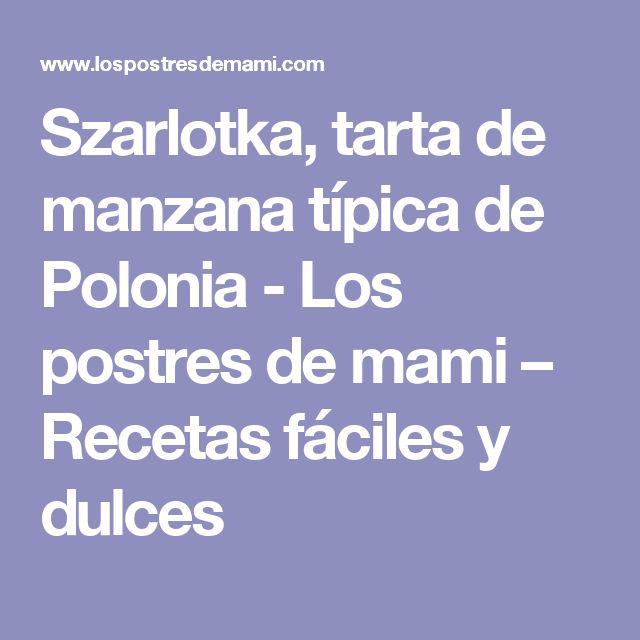 Szarlotka, tarta de manzana típica de Polonia - Los postres de mami – Recetas fáciles y dulces