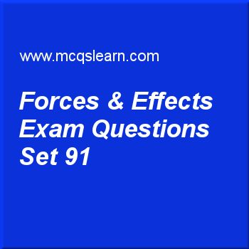 Practice test on forces & effects, O level Cambridge physics quiz 91 online. Practice physics exam's questions and answers to learn forces & effects test with answers. Practice online quiz to test knowledge on forces and effects, states of matter, force: O level Cambridge physics, scalar and vector, thermal energy transfer: physics worksheets. Free forces & effects test has multiple choice questions as reduction in efficiency of cars by 20% is a, answers key with choices as positive effect..