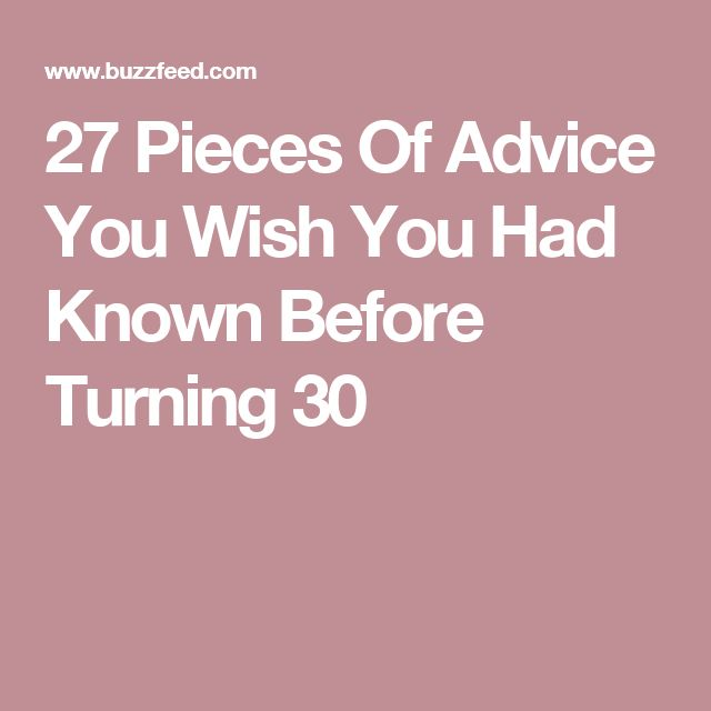 27 Pieces Of Advice You Wish You Had Known Before Turning 30 EVERYONE SHOULD LIVE BY THESE
