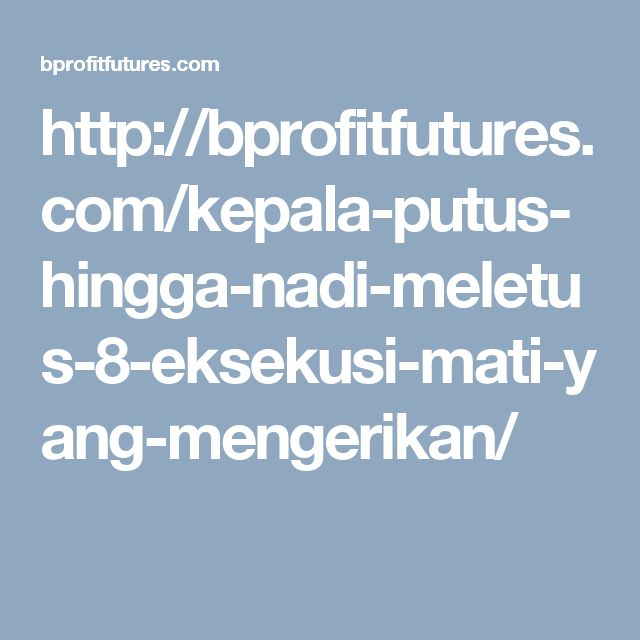 http://bprofitfutures.com/kepala-putus-hingga-nadi-meletus-8-eksekusi-mati-yang-mengerikan/
