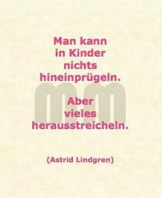 """""""Man kann in Kinder nichts hineinprügeln. Aber vieles herausstreicheln."""" Astrid Lindgren. mc"""