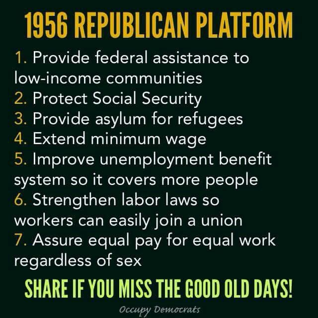 The real GOP and its 1950s  republican party platform  before it was hijacked by  fascist 1% er  conservative republicans and the anti American chamber of commerce corporations and CEO along with  yesterdays confederate conservative Dixieland rascist bigoted biblebanging xenophobic democrats.