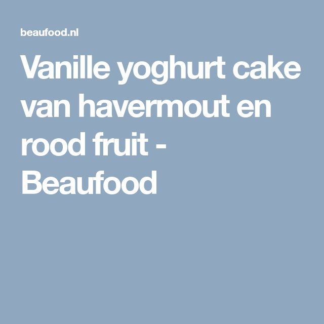 Vanille yoghurt cake van havermout en rood fruit - Beaufood