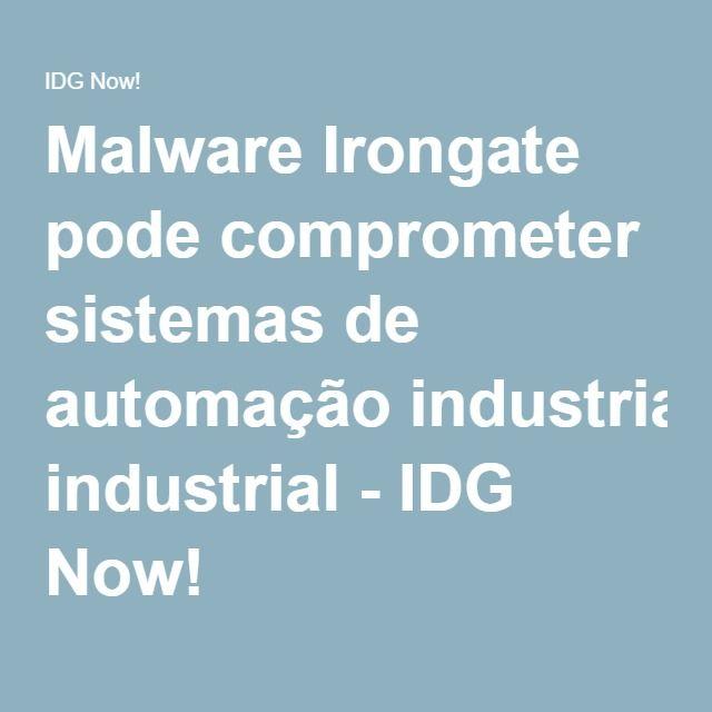 Malware Irongate pode comprometer sistemas de automação industrial - IDG Now!