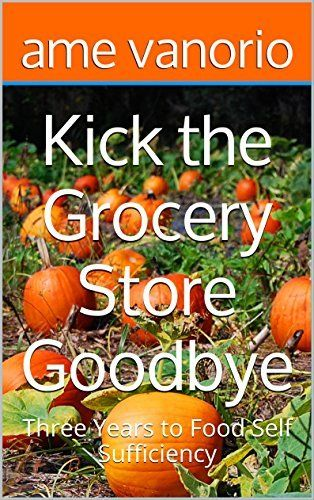 Kick the Grocery Store Goodbye: Three Years to Food Self Sufficiency (Self Sufficient Living Book 1), http://www.amazon.com/dp/B01BLP0DA4/ref=cm_sw_r_pi_awdm_9of2wb0PSZ52C