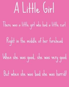 A Little Girl poem my mother use to say to me all the time when I was little.