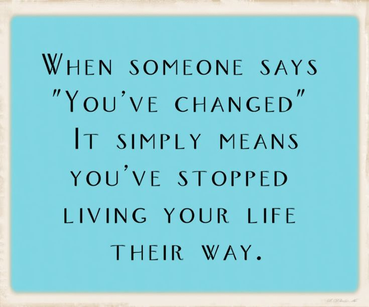 """When Someone Says """"You've Changed""""...It Simply Means You've Stopped Living Your Life Their Way."""
