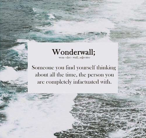 """Wonderwall; Someone you find yourself thinking about all the time, the person you are completely infatuated with."""
